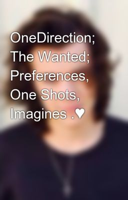 OneDirection; The Wanted; Preferences, One Shots, Imagines .♥ - He
