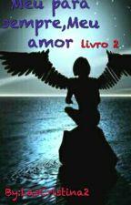 Meu Pra Sempre, Meu Amor - Livro 2 by LasCristina2