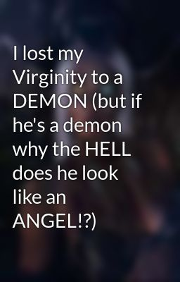 I lost my Virginity to a DEMON (but if he's a demon why the HELL does he look like an ANGEL!?)