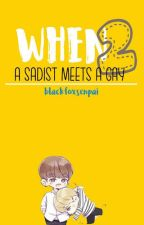 When A Sadist Meets A Gay (BoyXBoy) #COMPLETED BK. II by blackfoxsenpai