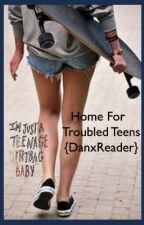 Home For Troubled Teens {DanxReader} by lulu51234
