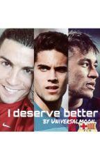 I Deserve Better ~ [Cristiano Ronaldo / Neymar Jr / Marc Bartra] by Universalmoon