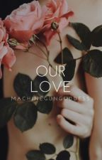 Our Love [Book I] (Watty Awards 2013) (COMPLETED) by MachineGunGoddess
