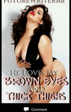 He Loves My Brown Eyes And Thick Thighs by Writer161