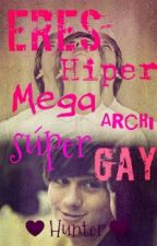 Eres Hiper Mega Archi Súper Gay (Gay||Yaoi) |OS| by Hunter_and_Yuki