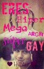 Eres Hiper Mega Archi Súper Gay (Gay||Yaoi) |OS| by Hunter_and_Yuki