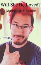 Will She Be Loved? (Markiplier X Reader)  by JackSepticThighs19