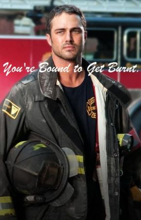 You're Bound to Get Burnt. (A Kelly Severide Fan Fiction) by LaceyDixon_