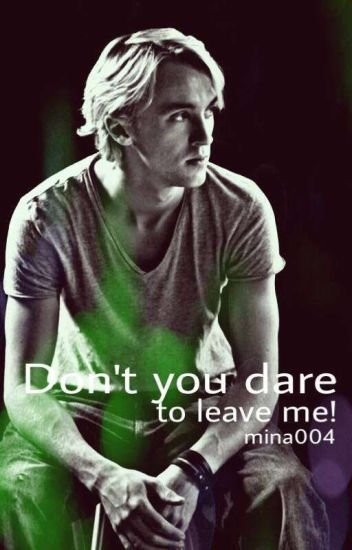 Don't you dare to leave me! ||Draco Malfoy Fanfiction