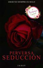 Perversa Seducción ® (21+) (Borrador) by corazondhielo31