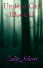 Undead Girl (Book 1) **UNDER EDITING** by Sally_Ghost