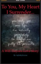 To You, My Heart I Surrender... **A Will Traynor Love Story** by taybabylovesu