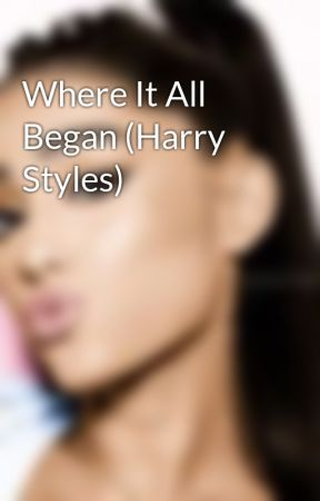 Where It All Began (Harry Styles) by Chasing_GrandeStyles