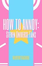 How to Annoy: Steven Universe Fans by inlovewithaghoul