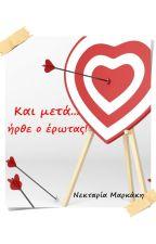 Και μετά... ήρθε ο έρωτας! by NektariaMarkakis