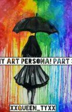 My Art Persona! Part 3 by XxQueen_TyxX