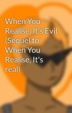 When You Realise, It's Evil (Sequel to When You Realise, It's real) by Theredthunderwolf
