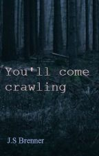 You'll come crawling by talklikeazombie