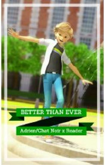 Better than Ever (Adrien/Chat Noir x Reader)