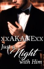 Just a night with him (Published) by xxakanexx