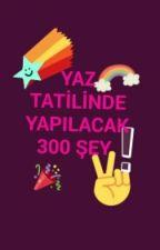 YAZ TATİLİNDE YAPILACAK 300 ŞEY by BegmYzge