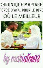 CHRONIQUE MARIAGE FORCÉ D'AYA, POUR LE PIRE OÙ LE MEILLEUR   by mariatou93