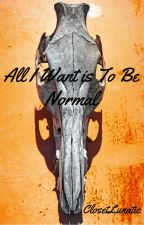 All I Want Is To Be Normal by ClosetLunatic