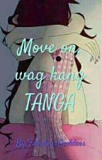 MOVE ON,WAG KANG TANGA by ImTheGirlWhoLived