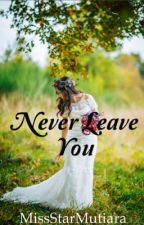 Never leave you ✔ by MissStarMutiara