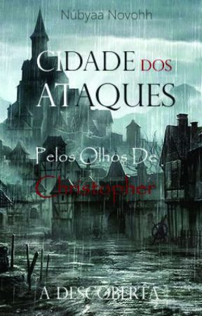 Cidade Dos Ataques (A DESCOBERTA) - Pelos Olhos De Christopher by NubyaaNovohh