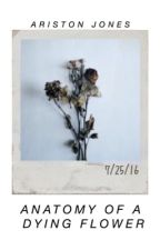 anatomy of a dying flower (#wattys2016) by aristonjones