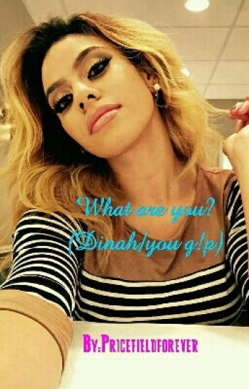 What Are You? (Dinah/You G!P)