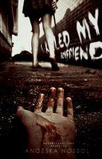 I killed my boyfriend by MrsSlowDeath