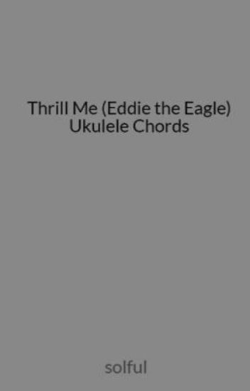 Thrill Me Eddie The Eagle Ukulele Chords Chimi Fuckin Changas