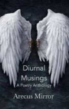 Diurnal Musings(NaPoWriMo 2016 Anthology) by ArecusMirror