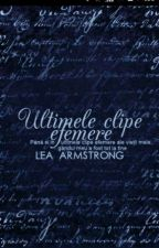 Ultimele Clipe Efemere ( Finalizată ) by LeaArmstrong