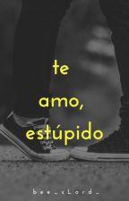 Te Amo, Estúpido by Madamx_
