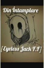 Din Întâmplare [Eyeless Jack F.F] by JustKillMe100