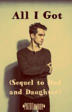 All I Got: A Brendon Urie fanfiction (Sequel to: Dad and Daughter) by PATDTomboy