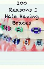 100 Reasons I Hate Having Braces by ty_tyla