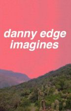 danny edge imagines by chanelhollywood