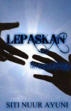 SHORT STORY: Lepaskan [MALAY] by SitiNuurAyuni
