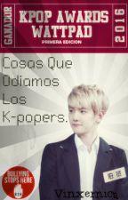 Cosas Que Odiamos Los K-popers. by Vinxernica