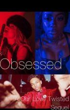 Obsessed | A our love twisted sequel  by tamaragordon_