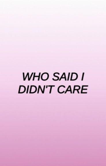 Who Said I Didn't Care
