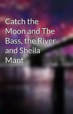 Catch the moon and The bass, the river and Sheila Mant?