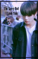 I'm Sorry But I Love You //Jungkook x Reader// by FieqahEiqa
