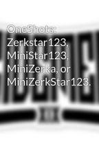 OneShots: Zerkstar123, MiniStar123, MiniZerka, or MiniZerkStar123. by MiniZerkStar123-SDM