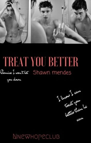 I treat you better! Ft Shawn Mendes