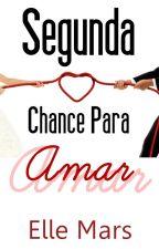 Segunda Chance Para Amar ( CONCLUÍDO ) by Elle_MarS